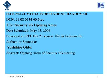 21-08-0134-00-0sec1 IEEE 802.21 MEDIA INDEPENDENT HANDOVER DCN: 21-08-0134-00-0sec Title: Security SG Opening Notes Date Submitted: May 13, 2008 Presented.