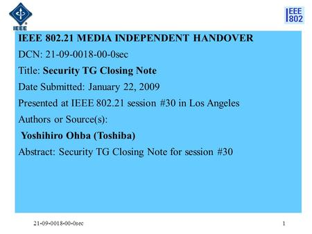 IEEE 802.21 MEDIA INDEPENDENT HANDOVER DCN: 21-09-0018-00-0sec Title: Security TG Closing Note Date Submitted: January 22, 2009 Presented at IEEE 802.21.
