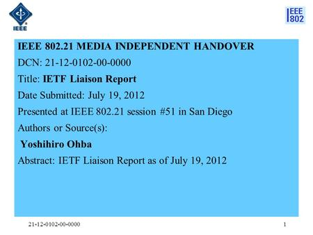 IEEE 802.21 MEDIA INDEPENDENT HANDOVER DCN: 21-12-0102-00-0000 Title: IETF Liaison Report Date Submitted: July 19, 2012 Presented at IEEE 802.21 session.