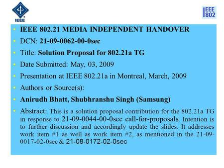 IEEE 802.21 MEDIA INDEPENDENT HANDOVER DCN: 21-09-0062-00-0sec Title: Solution Proposal for 802.21a TG Date Submitted: May, 03, 2009 Presentation at IEEE.