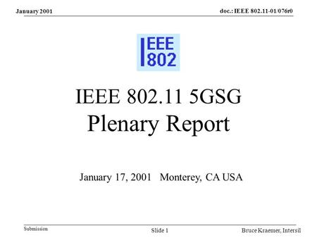 Doc.: IEEE 802.11-01/076r0 Submission Bruce Kraemer, IntersilSlide 1 IEEE 802.11 5GSG Plenary Report January 17, 2001 Monterey, CA USA January 2001.