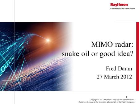 Fred Daum 27 March 2012 MIMO radar: snake oil or good idea? Copyright © 2011 Raytheon Company. All rights reserved. Customer Success Is Our Mission is.