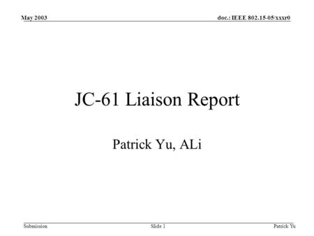 Doc.: IEEE 802.15-05/xxxr0 Submission May 2003 Patrick YuSlide 1 JC-61 Liaison Report Patrick Yu, ALi.
