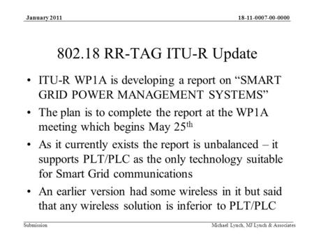 18-11-0007-00-0000 Submission January 2011 Michael Lynch, MJ Lynch & Associates 802.18 RR-TAG ITU-R Update ITU-R WP1A is developing a report on SMART GRID.