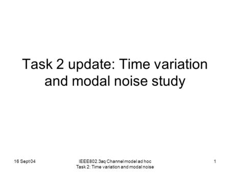 16 Sept 04IEEE802.3aq Channel model ad hoc Task 2: Time variation and modal noise 1 Task 2 update: Time variation and modal noise study.