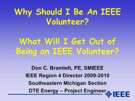 Why Should I Be An IEEE Volunteer? What Will I Get Out of Being an IEEE Volunteer? Don C. Bramlett, PE, SMIEEE IEEE Region 4 Director 2009-2010 Southeastern.