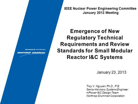 January 23, 2013 Emergence of New Regulatory Technical Requirements and Review Standards for Small Modular Reactor I&C Systems Troy V. Nguyen, Ph.D., P.E.