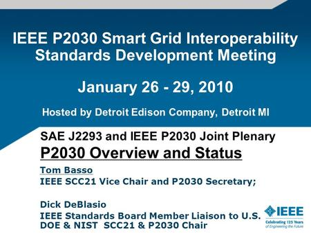 IEEE P2030 Smart Grid Interoperability Standards Development Meeting January 26 - 29, 2010 Hosted by Detroit Edison Company, Detroit MI Tom Basso IEEE.