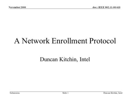 Doc.: IEEE 802.11-00/410 Submission November 2000 Duncan Kitchin, IntelSlide 1 A Network Enrollment Protocol Duncan Kitchin, Intel.