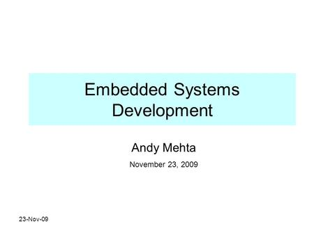 23-Nov-09 Embedded Systems Development Andy Mehta November 23, 2009.