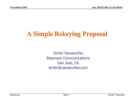 Doc.:IEEE 802.11-01/636r0 Submission November 2001 Dmitri Varsanofiev Slide 1 A Simple Rekeying Proposal Dmitri Varsanofiev Resonext Communications San.