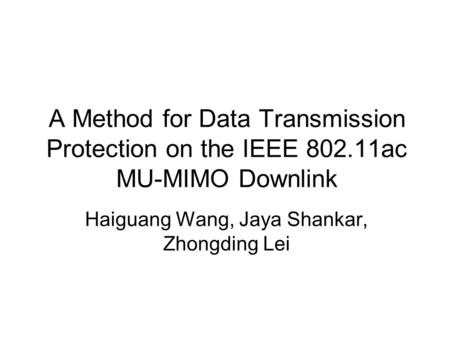 A Method for Data Transmission Protection on the IEEE 802.11ac MU-MIMO Downlink Haiguang Wang, Jaya Shankar, Zhongding Lei.