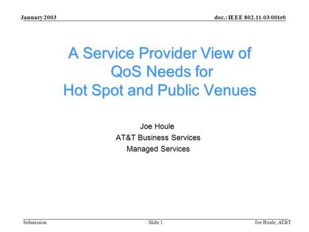 Doc.: IEEE 802.11-03/001r0 Submission January 2003 Joe Houle, AT&TSlide 1 A Service Provider View of QoS Needs for Hot Spot and Public Venues Joe Houle.