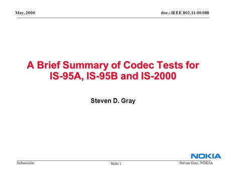 Doc.: IEEE 802.11-00/088 Submission May, 2000 Steven Gray, NOKIA A Brief Summary of Codec Tests for IS-95A, IS-95B and IS-2000 Steven D. Gray Slide 1.