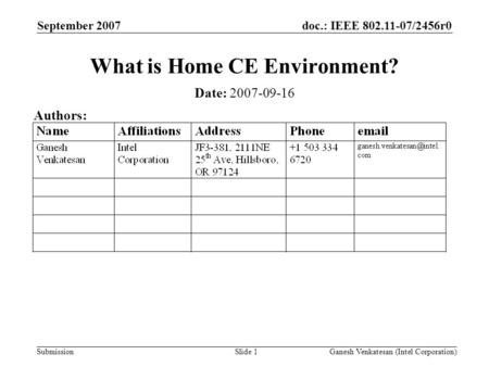 Doc.: IEEE 802.11-07/2456r0 Submission September 2007 Ganesh Venkatesan (Intel Corporation)Slide 1 What is Home CE Environment? Date: 2007-09-16 Authors: