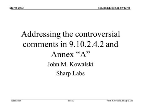 Doc.: IEEE 802.11-03/227r1 Submission March 2003 John Kowalski, Sharp LabsSlide 1 Addressing the controversial comments in 9.10.2.4.2 and Annex A John.