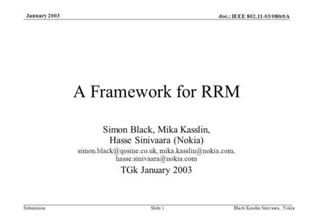 Doc.: IEEE 802.11-03/080r0A Submission January 2003 Black/Kasslin/Sinivaara, NokiaSlide 1 A Framework for RRM Simon Black, Mika Kasslin, Hasse Sinivaara.
