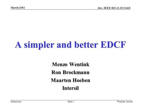 Doc.: IEEE 802.11-02/214r0 Submission March 2002 Wentink, IntersilSlide 1 A simpler and better EDCF Menzo Wentink Ron Brockmann Maarten Hoeben Intersil.