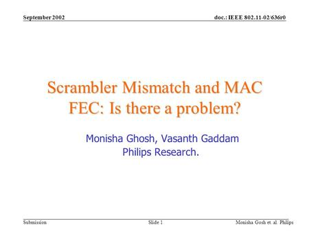 Doc.: IEEE 802.11-02/636r0 Submission September 2002 Monisha Gosh et. al. Philips Slide 1 Scrambler Mismatch and MAC FEC: Is there a problem? Monisha Ghosh,