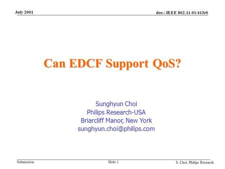 Doc.: IEEE 802.11-01/413r0 Submission S. Choi, Philips Research July 2001 Slide 1 Can EDCF Support QoS? Sunghyun Choi Philips Research-USA Briarcliff Manor,