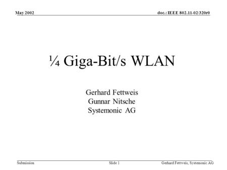 Doc.: IEEE 802.11-02/320r0 Submission May 2002 Gerhard Fettweis, Systemonic AGSlide 1 ¼ Giga-Bit/s WLAN Gerhard Fettweis Gunnar Nitsche Systemonic AG.