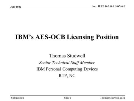 Doc.: IEEE 802.11-02/447r0-I Submission July 2002 Thomas Studwell, IBMSlide 1 IBMs AES-OCB Licensing Position Thomas Studwell Senior Technical Staff Member.