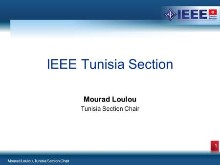 Mourad Loulou, Tunisia Section Chair 1 Mourad Loulou Tunisia Section Chair IEEE Tunisia Section.