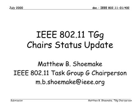 Doc.: IEEE 802.11-01/432 Submission July 2000 Matthew B. Shoemake, TGg Chairperson IEEE 802.11 TGg Chairs Status Update Matthew B. Shoemake IEEE 802.11.
