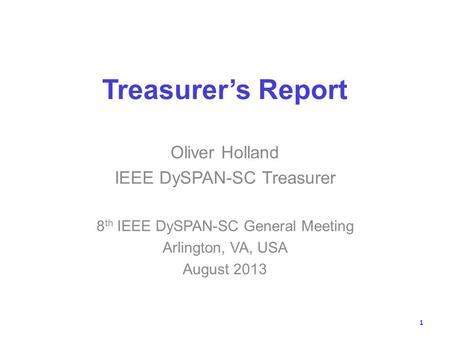 Treasurers Report Oliver Holland IEEE DySPAN-SC Treasurer 8 th IEEE DySPAN-SC General Meeting Arlington, VA, USA August 2013 1.