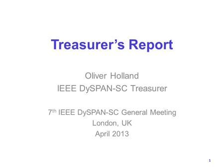 Treasurers Report Oliver Holland IEEE DySPAN-SC Treasurer 7 th IEEE DySPAN-SC General Meeting London, UK April 2013 1.