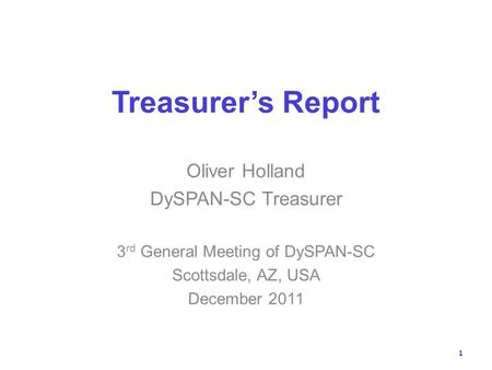 Treasurers Report Oliver Holland DySPAN-SC Treasurer 3 rd General Meeting of DySPAN-SC Scottsdale, AZ, USA December 2011 1.