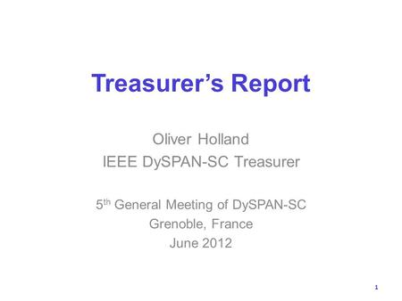 Treasurers Report Oliver Holland IEEE DySPAN-SC Treasurer 5 th General Meeting of DySPAN-SC Grenoble, France June 2012 1.