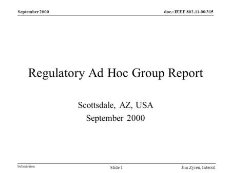Doc.: IEEE 802.11-00/315 Submission September 2000 Jim Zyren, IntersilSlide 1 Regulatory Ad Hoc Group Report Scottsdale, AZ, USA September 2000.