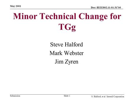 Doc: IEEE802.11-01-317r0 Submission May 2001 S. Halford, et al Intersil Corporation Slide 1 Minor Technical Change for TGg Steve Halford Mark Webster Jim.