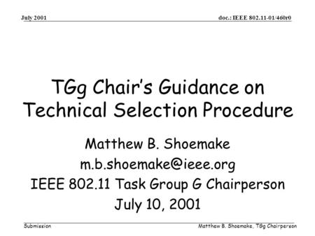 Doc.: IEEE 802.11-01/460r0 Submission July 2001 Matthew B. Shoemake, TGg Chairperson TGg Chairs Guidance on Technical Selection Procedure Matthew B. Shoemake.
