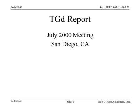 Doc.: IEEE 802.11-00/220 TGd Report July 2000 Bob OHara, Chairman, TGdSlide 1 TGd Report July 2000 Meeting San Diego, CA.