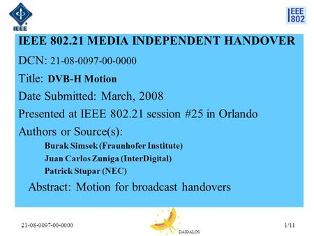 DAIDALOS 21-08-0097-00-00001/11 IEEE 802.21 MEDIA INDEPENDENT HANDOVER DCN: 21-08-0097-00-0000 Title: DVB-H Motion Date Submitted: March, 2008 Presented.