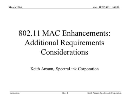 Doc.: IEEE 802.11-00/39 Submission March 2000 Keith Amann, SpectraLink CorporationSlide 1 802.11 MAC Enhancements: Additional Requirements Considerations.