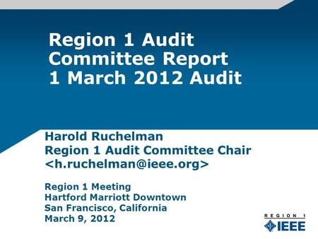 Region 1 Audit Committee Report 1 March 2012 Audit Harold Ruchelman Region 1 Audit Committee Chair Region 1 Meeting Hartford Marriott Downtown San Francisco,