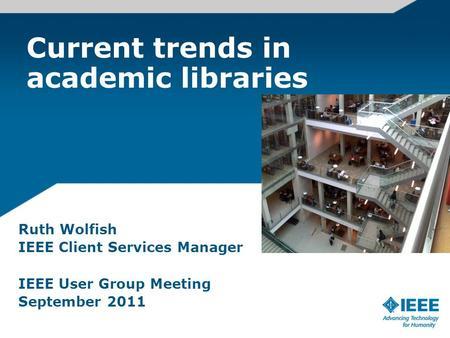 Current trends in academic libraries Ruth Wolfish IEEE Client Services Manager IEEE User Group Meeting September 2011.