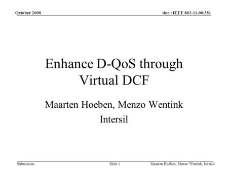 Doc.: IEEE 802.11-00/351 Submission October 2000 Maarten Hoeben, Menzo Wentink, IntersilSlide 1 Enhance D-QoS through Virtual DCF Maarten Hoeben, Menzo.
