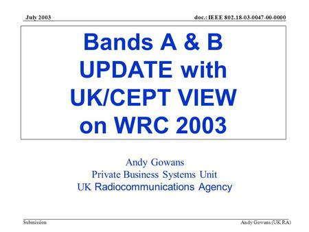 Doc.: IEEE 802.18-03-0047-00-0000 Submission July 2003 Andy Gowans (UK RA) Bands A & B UPDATE with UK/CEPT VIEW on WRC 2003 Andy Gowans Private Business.