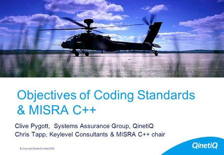 © Copyright QinetiQ limited 2006 Objectives of Coding Standards & MISRA C++ Clive Pygott, Systems Assurance Group, QinetiQ Chris Tapp, Keylevel Consultants.