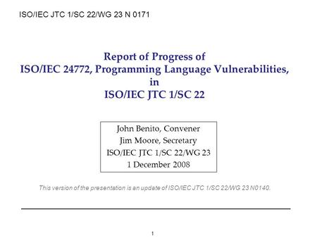 1 Report of Progress of ISO/IEC 24772, Programming Language Vulnerabilities, in ISO/IEC JTC 1/SC 22 John Benito, Convener Jim Moore, Secretary ISO/IEC.