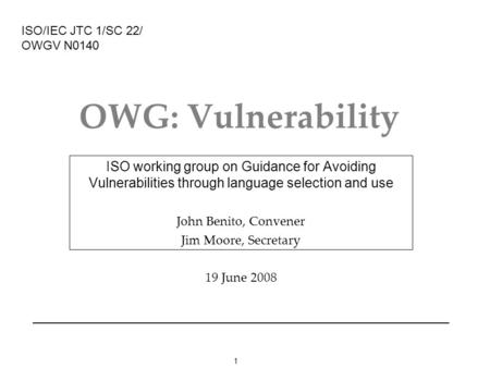 1 OWG: Vulnerability ISO working group on Guidance for Avoiding Vulnerabilities through language selection and use John Benito, Convener Jim Moore, Secretary.