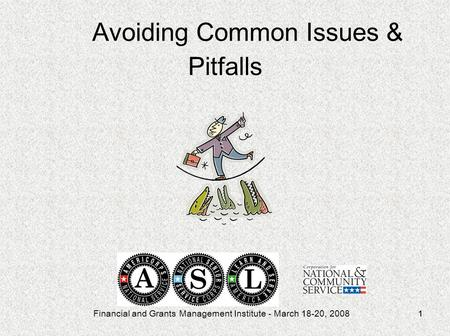 Financial and Grants Management Institute - March 18-20, 20081 Avoiding Common Issues & Pitfalls.