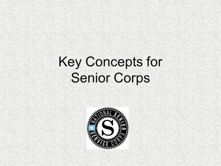 Key Concepts for Senior Corps. Session Objectives Provide an opportunity for participants to network in program specific group Discuss key fiscal and.