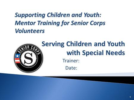 11 Trainer: Date: Supporting Children and Youth: Mentor Training for Senior Corps Volunteers Serving Children and Youth with Special Needs.