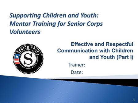 Supporting Children and Youth: Mentor Training for Senior Corps Volunteers Effective and Respectful Communication with Children and Youth (Part I) Trainer: