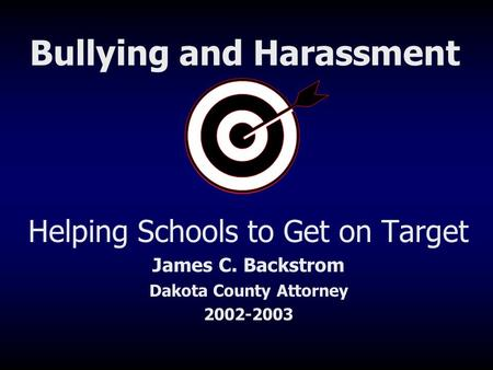 Helping Schools to Get on Target James C. Backstrom Dakota County Attorney 2002-2003 Bullying and Harassment.